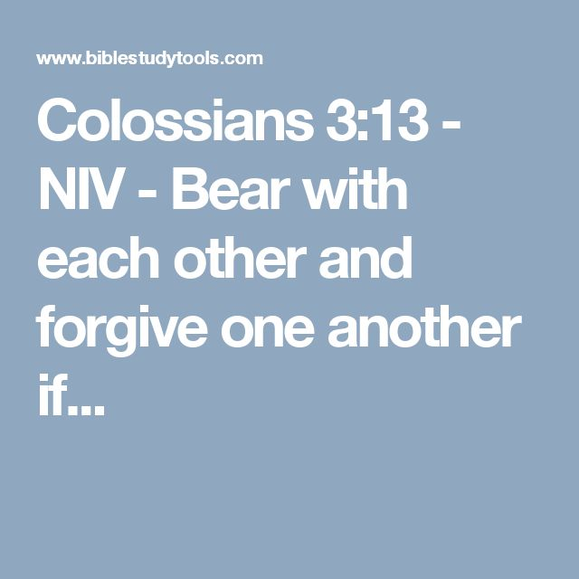 Colossians 3:13 - NIV - Bear with each other and forgive one another if...