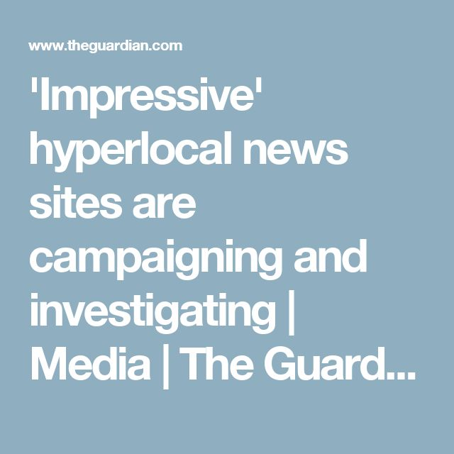 'Impressive' hyperlocal news sites are campaigning and investigating   Media   The Guardian