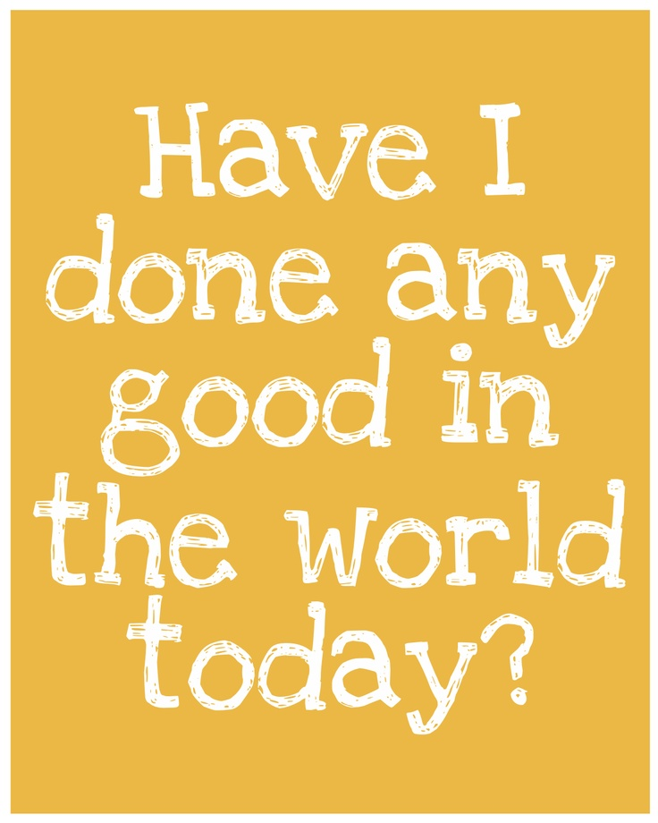 Have I done any good in the world today??? I'm workin' on it! :)