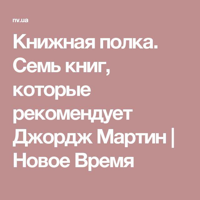 Книжная полка. Семь книг, которые рекомендует Джордж Мартин | Новое Время