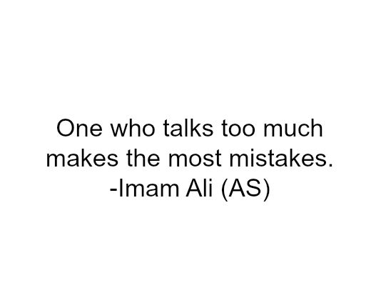 One who talks too much makes the most mistakes. -Imam Ali (a.s)
