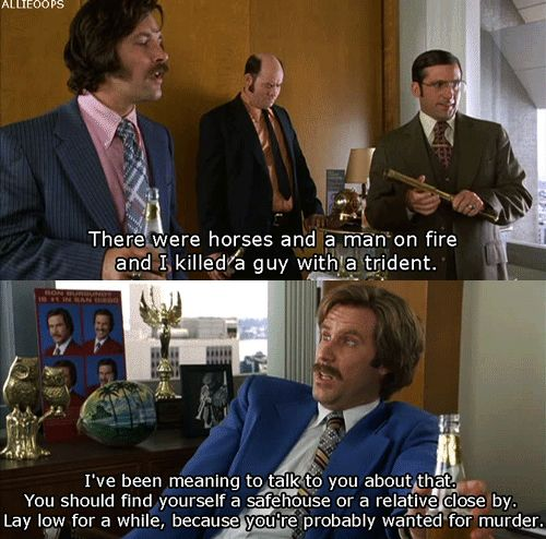 """Bahaha!! """"I've been meaning to talk to you about that... you're probably wanted for murder."""" I love """"Anchorman."""" =)"""