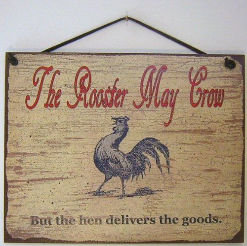 Vintage Style Sign Saying, The Rooster May Crow, But the hen delivers the goods. Decorative Fun Universal Household Signs from Egbert's Treasures . $15.99. Signs are made of tempered hardboard and have a vintage faux finished background which creates the illusion of an aged vintage sign. It is well made and displays beautifully.