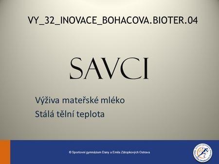 SAVCI Výživa mateřské mléko Stálá tělní teplota VY_32_INOVACE_BOHACOVA.BIOTER.04 © Sportovní gymnázium Dany a Emila Zátopkových Ostrava.