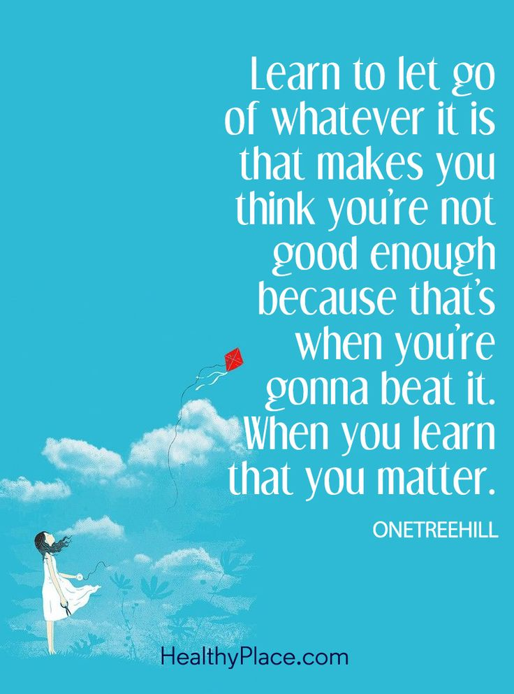 Positive Quote: Learn to let go of whatever it is that makes you think you're not good enough because that's when you're gonna beat it. When you learn that you matter - ONETREEHILL. www.HealthyPlace.com