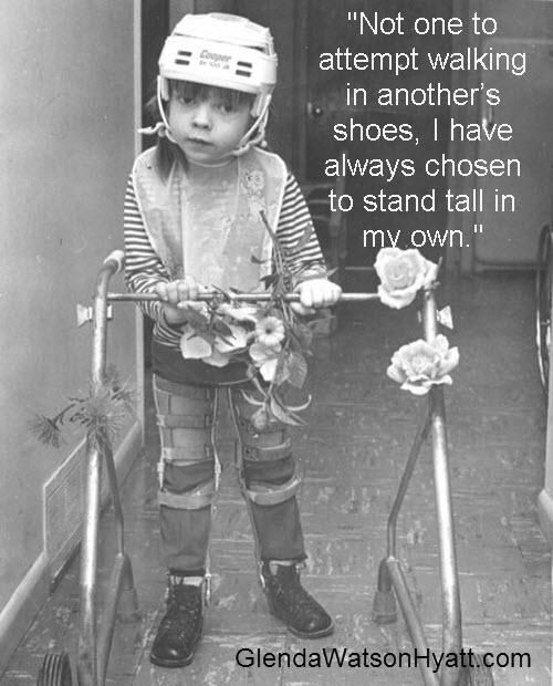 """Not one to attempt walking in another's shoes, I have always chosen to stand tall   in my own.""  Can youw imagine an occupational therapist putting the wrong heavy, metal, long-  legged brace on the wrong leg? Discover what I did as a cheerful five year-old.   http://www.amazon.com/dp/B004FPYPD4/"