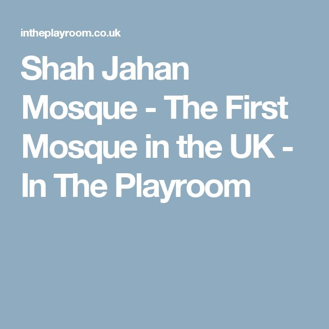 Shah Jahan Mosque - The First Mosque in the UK - In The Playroom