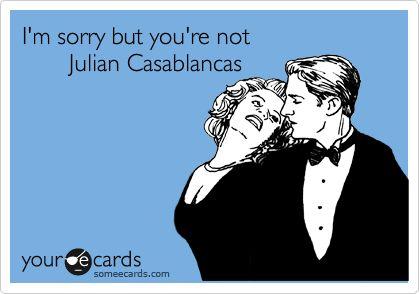 I'm sorry but you're not Julian Casablancas.