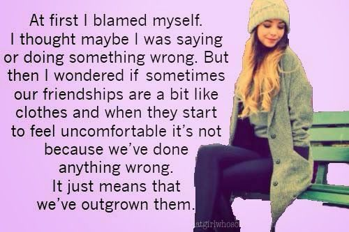 """""""At first I blamed myself. I thought maybe I was saying or doing something wrong. But then I wondered if sometimes friendships are a bit like clothes and when they start to feel uncomfortable it's not because we've done anything wrong. It just means that we've outgrown them."""" Zoella, Girl Online"""