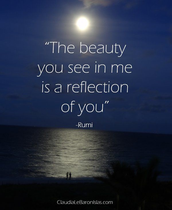 """The beauty you see in me is a reflection of you"" -Rumi"