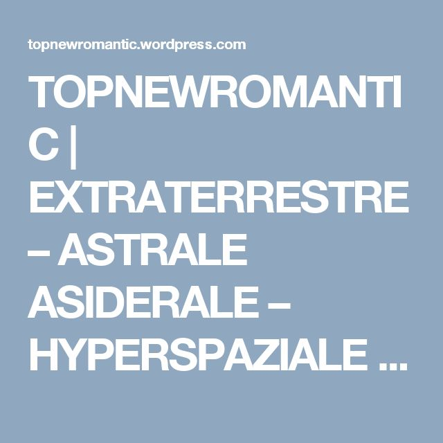 TOPNEWROMANTIC | EXTRATERRESTRE – ASTRALE ASIDERALE – HYPERSPAZIALE http://www.ROBOFILIA.webnode.it