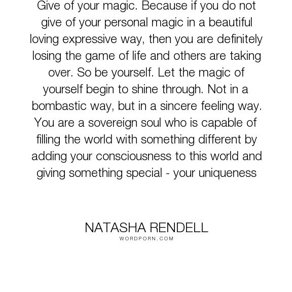 "Natasha Rendell - ""Give of your magic. Because if you do not give of your personal magic in a beautiful..."". inspirational-quotes, soul, empowerment, spirituality, spiritual-quotes, mindfulness, mind-body-spirit, new-age, spiritual-insights"