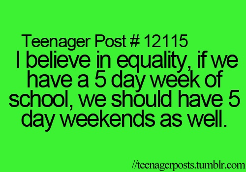 i believe in equality, if we have a 5 day week at school, we should have a 5 day weekend as well