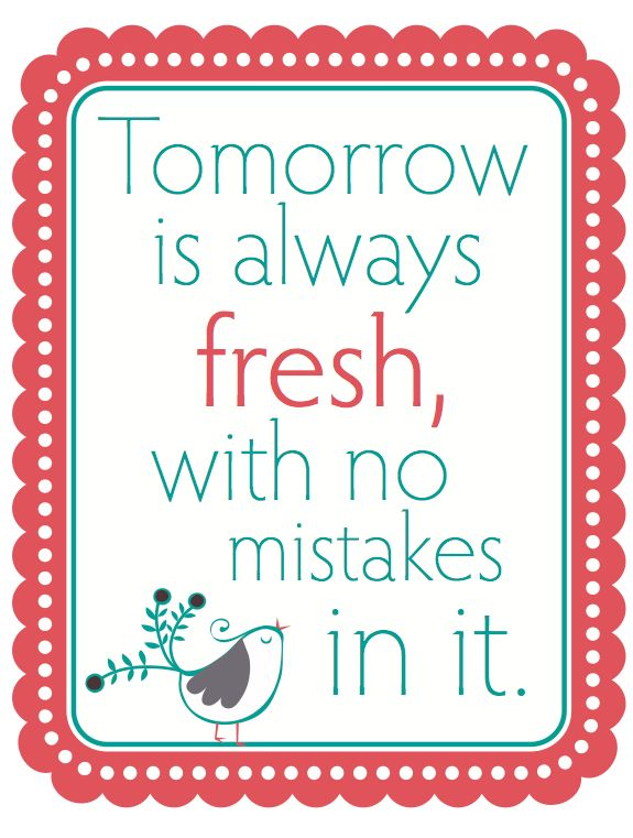 """Tomorrow is always fresh with no mistakes in it.""-Anne of Green Gables, L.M. Montgomery"