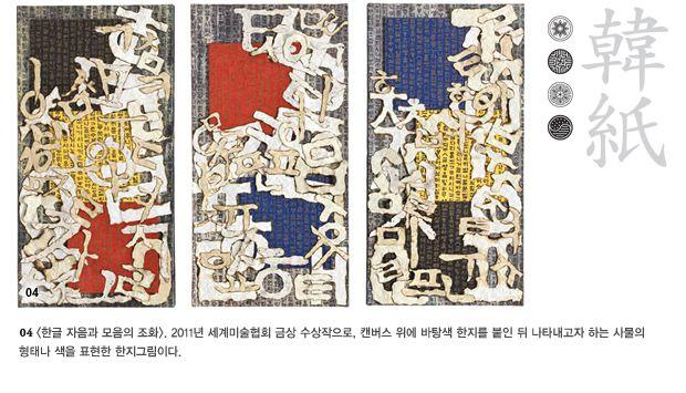 04 <한글 자음과 모음의 조화>. 2011년 세계미술협회 금상 수상작으로, 캔버스 위에 바탕색 한지를 붙인 뒤 나타내고자 하는 사물의 형태나 색을 표현한 한지그림이다.