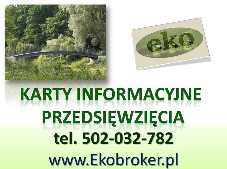 Karta informacyjnej przedsięwzięcia, tel 502-032-782, http://ekobroker.pl/ Karta informacyjna przedsięwzięcia dla instalacji, elektrowni, warsztatu, budowy drogi, zbiornika. Napisanie karty informacyjnej przedsięwzięcia budowy domu, zakładu przemysłowego, magazynu, parkingu, garażu. Sporządzenie karty informacyjnej przedsięwzięcia dla  przebudowy, modernizacji, remontu.  stacji obsługi, oczyszczalni oraz przebudowy, remont i modernizacja. Cena zależy od rodzaju prowadzonej inwestycji.