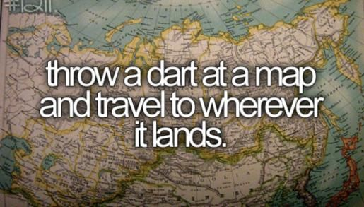 Trow a dart at a map and travel to wherever it lands at least once in my lifetime