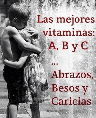 Las mejores vitaminas: A,B y C. Abrazos, Besos y Caricias.