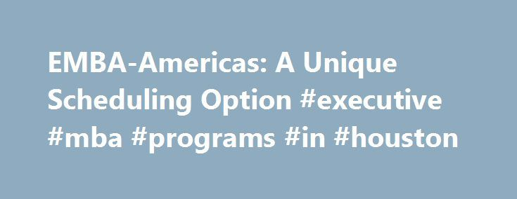EMBA-Americas: A Unique Scheduling Option #executive #mba #programs #in #houston http://internet.nef2.com/emba-americas-a-unique-scheduling-option-executive-mba-programs-in-houston/  # EMBA-Americas: A Unique Scheduling Option If you live outside the New York City area, in Canada, or in Latin America, you still have an opportunity to earn an MBA from Columbia. We make this possible through EMBA-Americas, which offers a modular format in which class sessions meet approximately once a month…