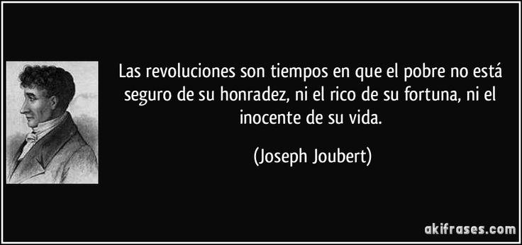 Las revoluciones son tiempos en que el pobre no está seguro de su honradez, ni el rico de su fortuna, ni el inocente de su vida. (Joseph Joubert)