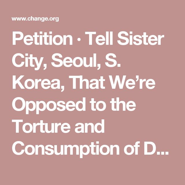 Petition · Tell Sister City, Seoul, S. Korea, That We're Opposed to the Torture and Consumption of Dogs and Cats. · Change.org