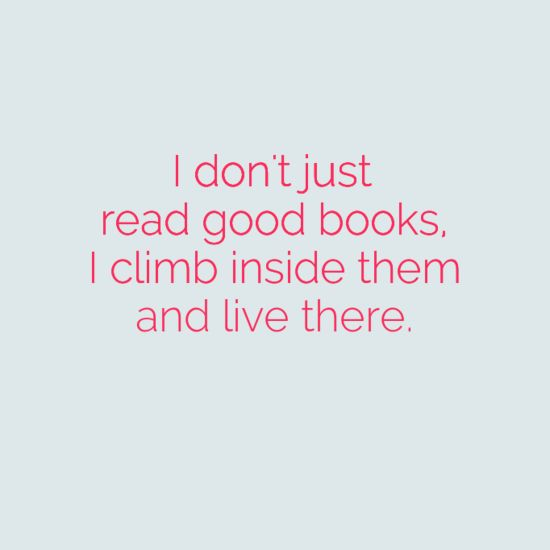 I don't just READ good books. I climb inside them and live there