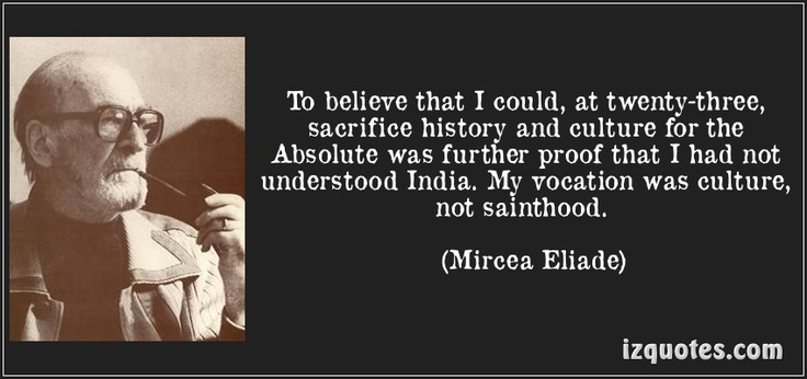 To believe that I could, at twenty-three, sacrifice history and culture for the Absolute was further proof that I had not understood India. My vocation was culture, not sainthood. (Mircea Eliade) #quotes #quote #quotations #MirceaEliade