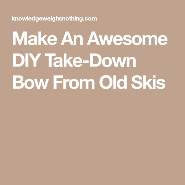 Make An Awesome DIY Take-Down Bow From Old Skis
