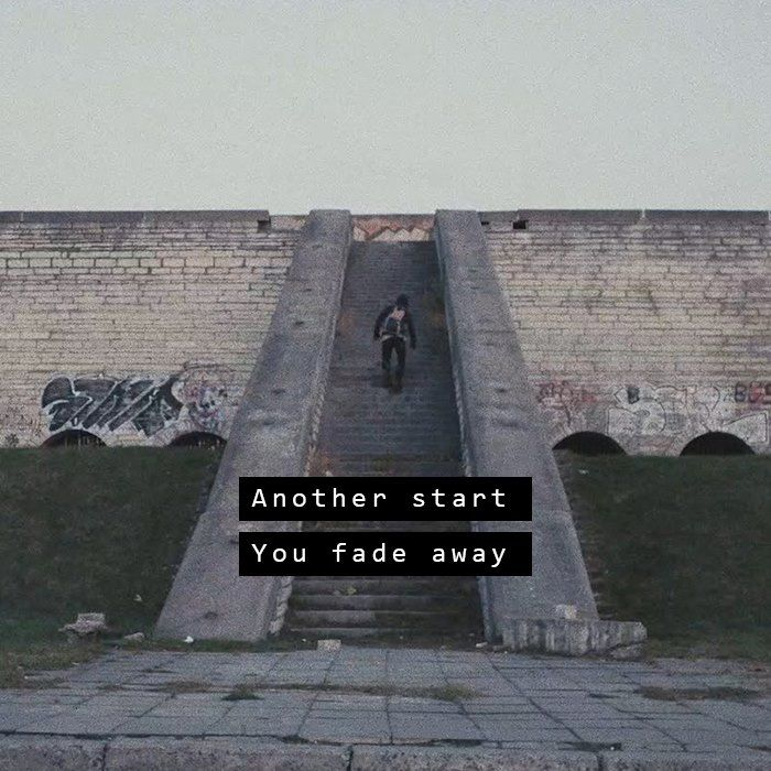 """Another start, you fade away"" - Faded."