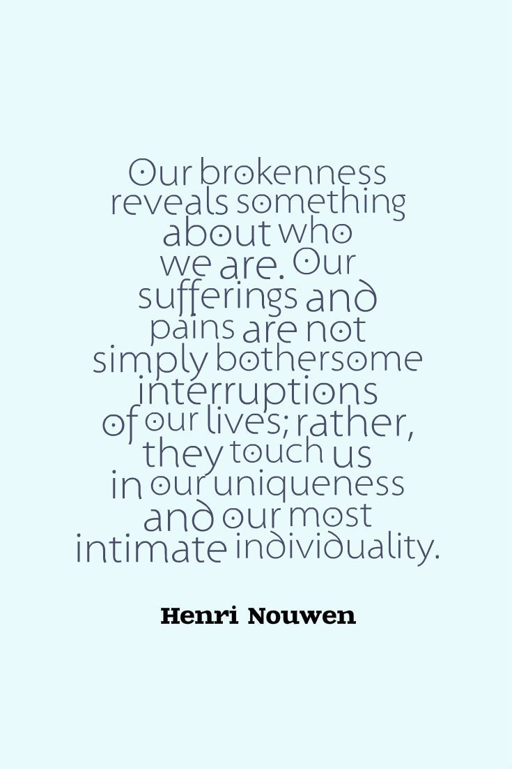 """Our brokenness reveals something about who we are. Our sufferings and pains are not simply bothersome interruptions of our lives; rather, they touch us in our uniqueness and our most intimate individuality."" ~Henri Nouwen"