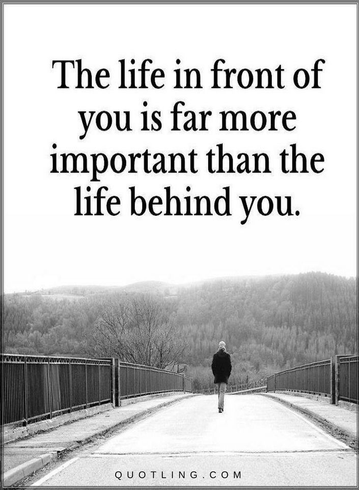 Life Quotes The Life in front of you is far more important than the life behind you.
