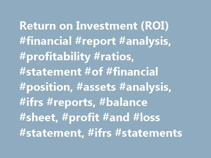 Return on Investment (ROI) #financial #report #analysis, #profitability #ratios, #statement #of #financial #position, #assets #analysis, #ifrs #reports, #balance #sheet, #profit #and #loss #statement, #ifrs #statements http://invest.remmont.com/return-on-investment-roi-financial-report-analysis-profitability-ratios-statement-of-financial-position-assets-analysis-ifrs-reports-balance-sheet-profit-and-loss-statement-3/  Return on Investment (ROI) Return on investment (ROI ) is performance…