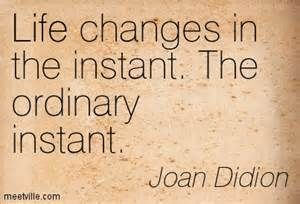 joan didion quotes on death - Bing Images - Life changes in the ordinary instant.