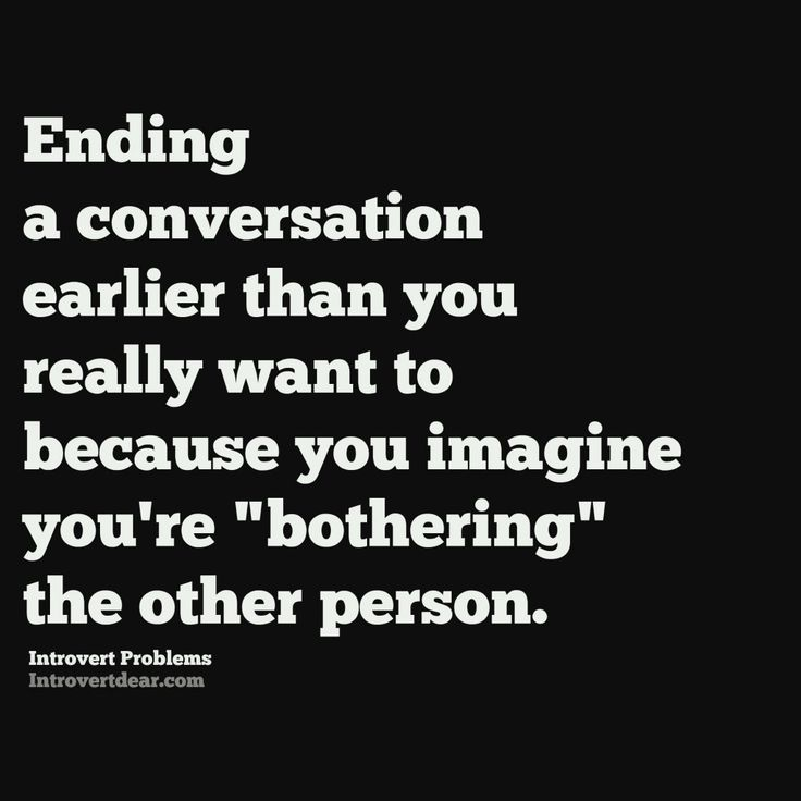 """ending a conversation earlier than you really want to because you imagine you're """"bothering"""" the other person. Introvert Problem"""