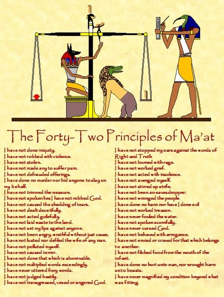 Ma'at: Ancient Egyptian goddess of truth, justice, order and morality. Heart of the deceased being weighed against her feather of truth.  This is the most accurate translation I've seen of this 'declaration of innocence' on Pinterest. From the  'Egyptian book of the dead'.  (Book of coming forth by day) TF.