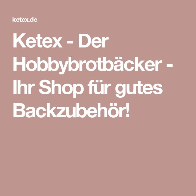 Ketex - Der Hobbybrotbäcker - Ihr Shop für gutes Backzubehör!