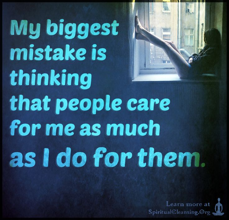 My biggest mistake is thinking that people care for me as much as I do for them