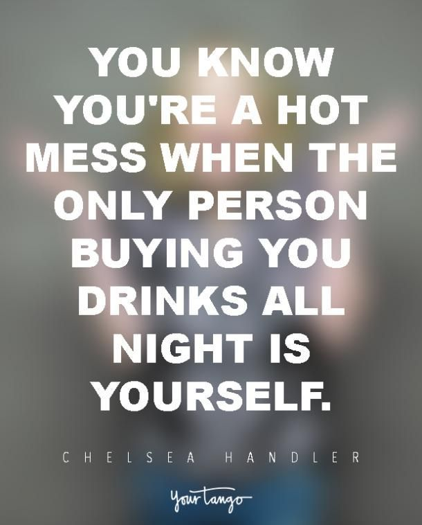 "Funny Quotes :    QUOTATION – Image :    Quotes Of the day  – Life Quote  ""You know you're a hot mess when the only person buying you drinks all night is yourself."" — Chelsea Handler  Sharing is Caring  - #Funny https://quotestime.net/funny-quotes-you-know-youre-a-hot-mess-when-the-only-person-buying-you-drinks-all/"