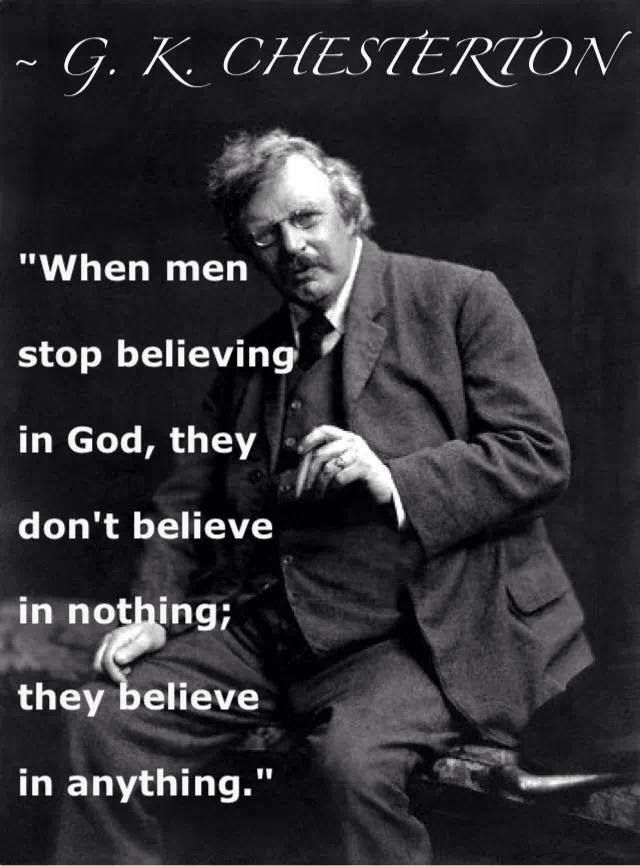 +++When men stop believing in God, they don't believe in nothing, they believe in anything. ---G.K. Chesterton.   So true today!