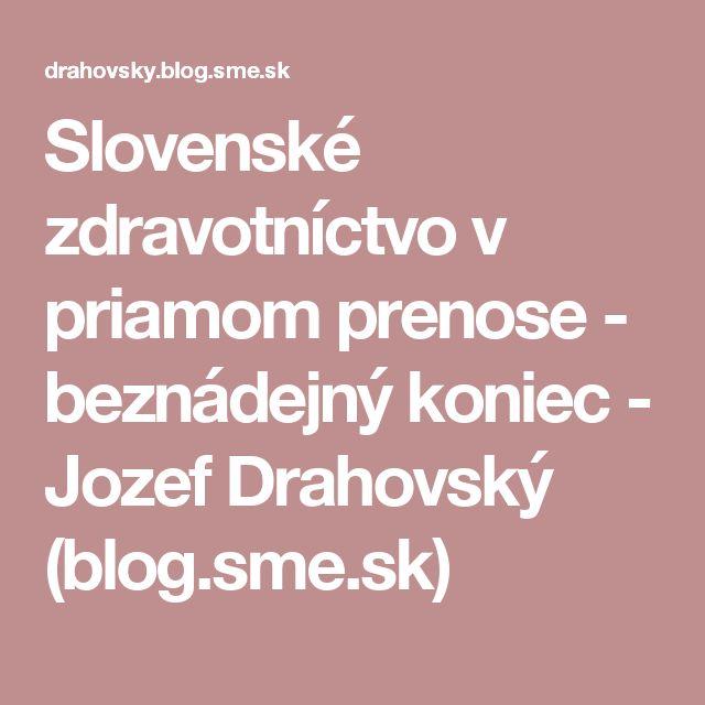 Slovenské zdravotníctvo v priamom prenose - beznádejný koniec - Jozef Drahovský (blog.sme.sk)