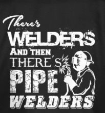 There's welder a and there's pipe welders.