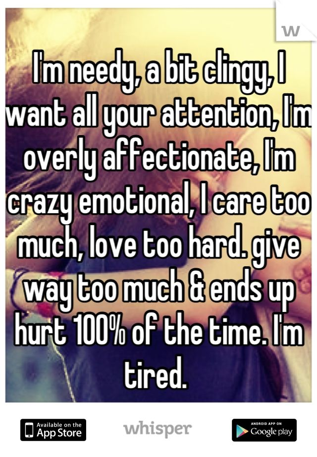 I'm needy, a bit clingy, I want all your attention, I'm overly affectionate, I'm crazy emotional, I care too much, love too hard. give way too much & ends up hurt 100% of the time. I'm tired.