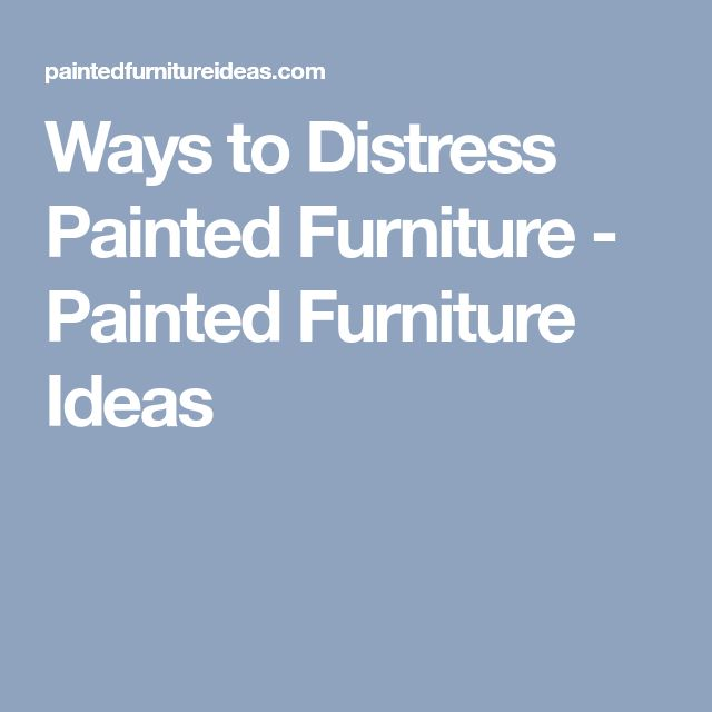 Ways to Distress Painted Furniture - Painted Furniture Ideas