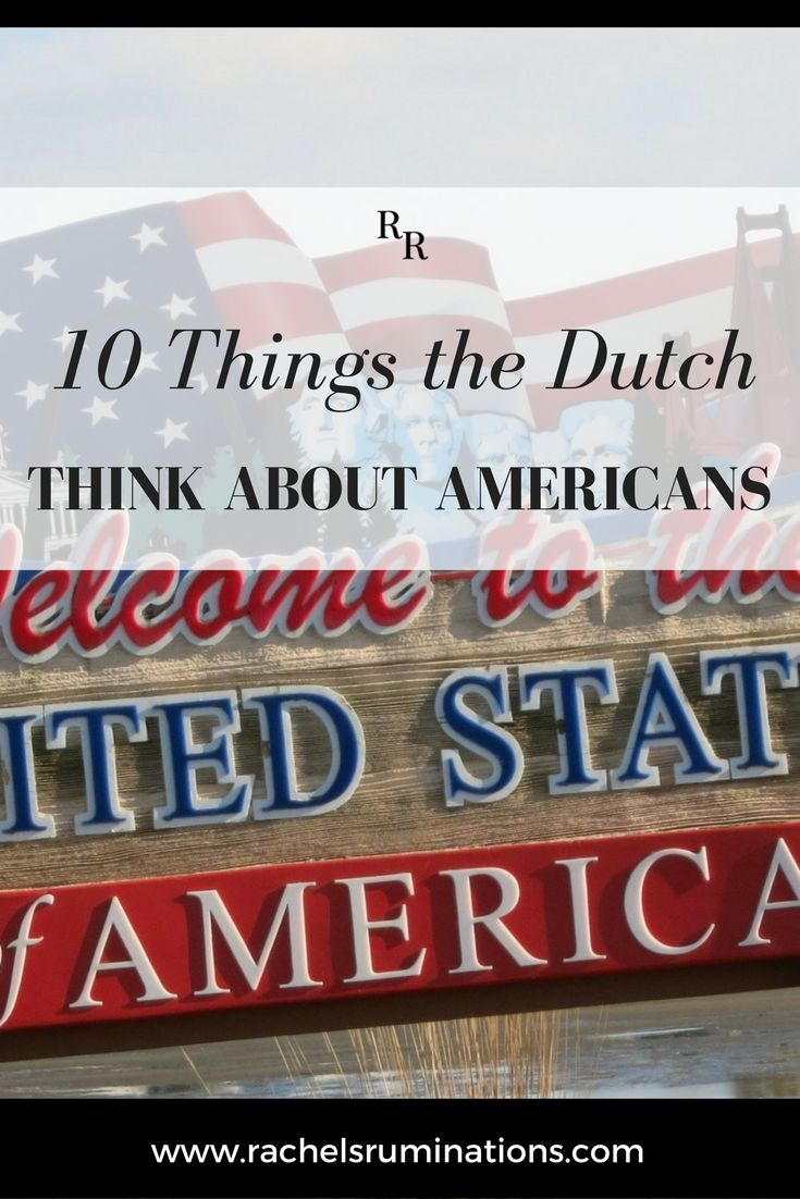 "10 Things the Dutch Think About Americans. ""You're not like most Americans."" A student of mine, a trainee English teacher, said this to me. I laughed, and the conversation moved on to other topics, but I've been thinking about what he meant by this. There is a view of Americans here in Holland, and I dare say in all of Europe, about what Americans are like. Click here to read more about common misconceptions!"