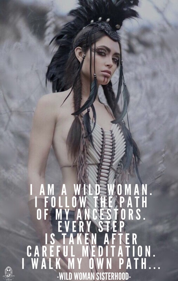I follow the path of my ancestors. Every step is taken after careful meditation...I walk my own path... WILD WOMAN SISTERHOOD™