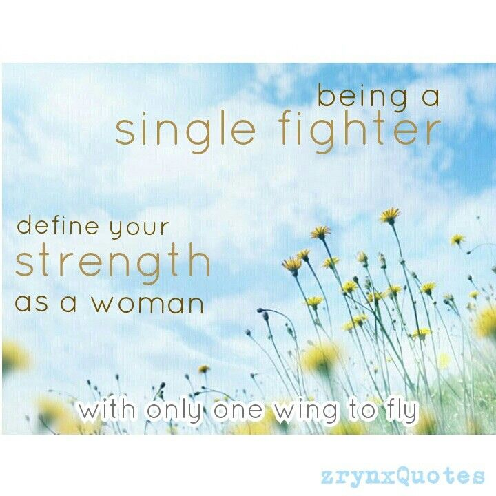 being a single fighter.   define your STRENGTH. as a woman.