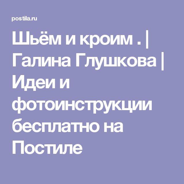 Шьём и кроим . | Галина Глушкова | Идеи и фотоинструкции бесплатно на Постиле
