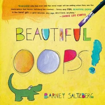 Beautiful Oops! by Barney Saltzberg.  A life lesson that all parents want their children to learn: It's OK to make a mistake. In fact, hooray for mistakes! A mistake is an adventure in creativity, a portal of discovery. A spill doesn't ruin a drawing-not when it becomes the shape of a goofy animal. And an accidental tear in your paper? Don't be upset about it when you can turn it into the roaring mouth of an alligator.