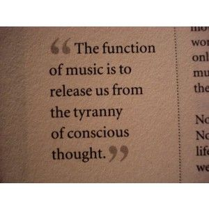 The function of music is to release us from conscious thought.