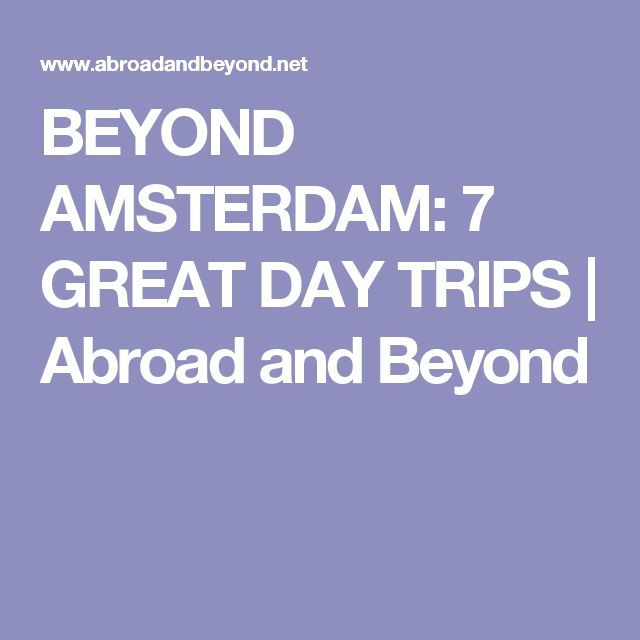 BEYOND AMSTERDAM: 7 GREAT DAY TRIPS | Abroad and Beyond